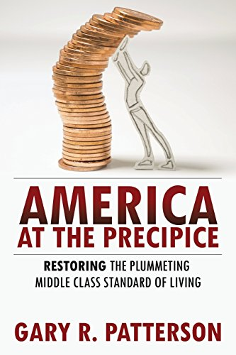 America at the Precipice: Restoring the Plummeting Middle Class Standard of Living: Patterson, Gary...