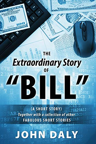 The Extraordinary Story of Bill: (A Short Story) Together with a Collection of Other Fabulous Short...