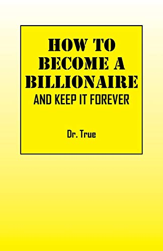 How to Become a Billionaire: And Keep It Forever: Dr True