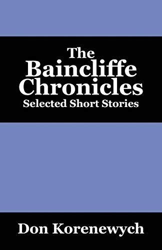 The Baincliffe Chronicles Selected Short Stories: Don Korenewych