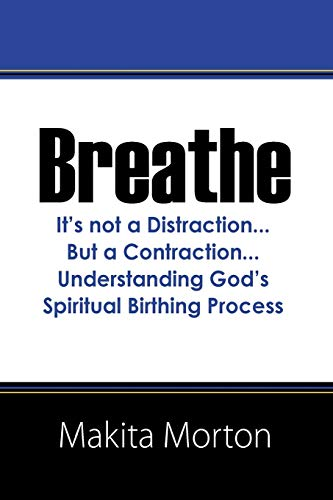 Breathe: Its Not a Distraction.But a Contraction.Understanding Gods Spiritual Birthing Process: ...