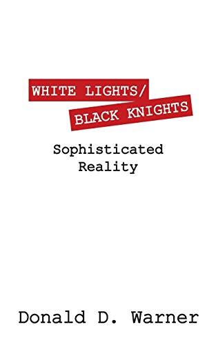 White LightsBlack Knights: Sophisticated Reality: Donald D Warner