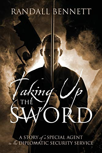 Taking Up the Sword: A Story of a Special Agent in the Diplomatic Security Service: Randall Bennett