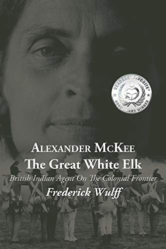 Alexander McKee - The Great White Elk: British Indian Agent On The Colonial Frontier: Wulff, ...