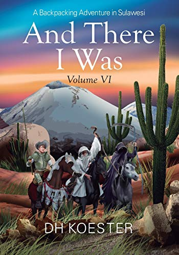 And There I Was Volume VI: A Backpacking Adventure In Sulawesi: Koester, DH