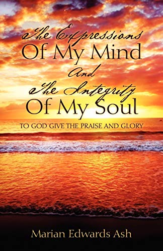 9781478715764: The Expressions Of My Mind And The Integrity Of My Soul: TO GOD GIVE THE PRAISE AND GLORY