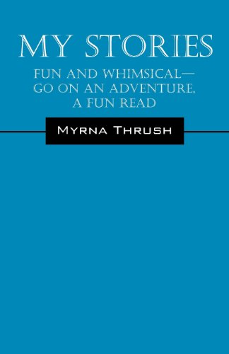 My Stories: Fun and Whimsical---Go on an Adventure, a Fun Read: Myrna Thrush