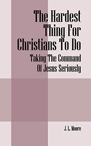 The Hardest Thing for Christians to Do: Taking the Command of Jesus Seriously: Moore, J. L.