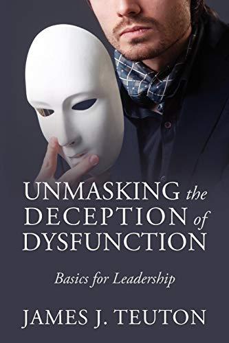 Unmasking the Deception of Dysfunction: Basics for Leadership: Teuton, James J.