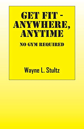 Get Fit - Anywhere, Anytime: No Gym Required: Wayne L. Stultz