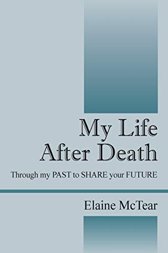 My Life After Death: Through my PAST to SHARE your FUTURE: Elaine McTear
