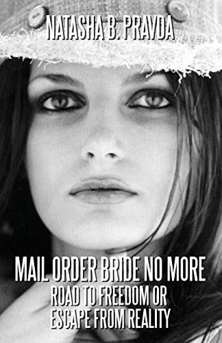 Mail Order Bride No More: Road to Freedom or Escape from Reality: Natasha B. Pravda