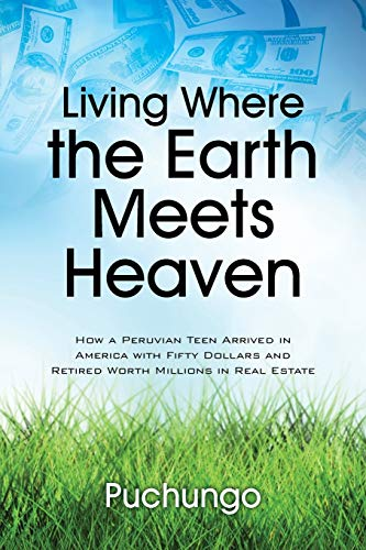 Living Where the Earth Meets Heaven: How a Peruvian Teen Arrived in America with Fifty Dollars and ...