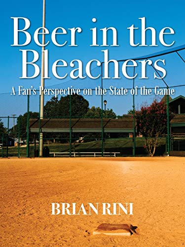 Beer in the Bleachers: A Fan's Perspective on the State of the Game: Brian Rini
