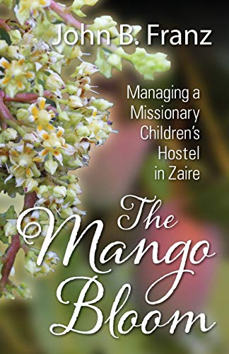 The Mango Bloom: Managing a Missionary Children's Hostel in Zaire: Franz, John B