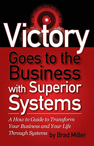 Victory Goes to the Business with Superior Systems: How to Transform Your Business and Your Life ...