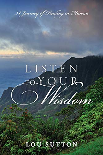 Listen to Your Wisdom: A Journey of Healing in Hawaii: Sutton, Lou