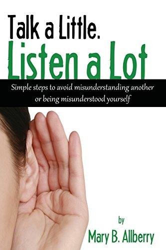 Talk a Little. Listen a Lot: Simple Steps to Avoid Misunderstanding Another or Being Misunderstood ...