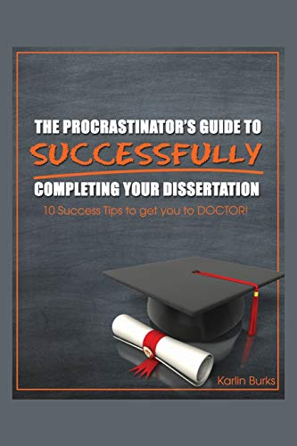 The Procrastinators Guide to Successfully Completing Your Dissertation: 10 Success Tips to get you ...