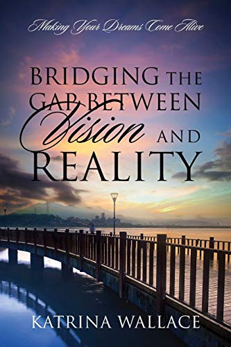 9781478752097: Bridging the Gap Between Vision and Reality: Making Your Dreams Come Alive