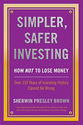 9781478752226: Simpler, Safer Investing: How NOT to Lose Money, Over 110 Years of Investing History Cannot Be Wrong