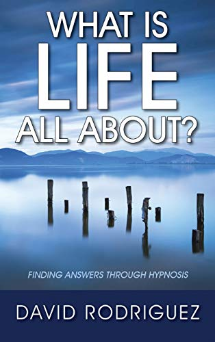 What Is Life All About? Finding Answers Through Hypnosis: Rodriguez, David