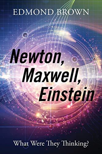 9781478759812: Newton, Maxwell, Einstein: What Were They Thinking?