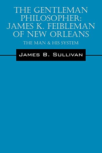 The Gentleman Philosopher: James K. Feibleman of New Orleans: The Man & His System: James B ...