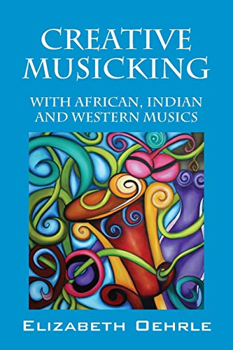 Creative Musicking: With African, Indian, and Western Musics: Oehrle, Elizabeth