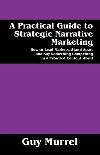 9781478777571: A Practical Guide to Strategic Narrative Marketing: How to Lead Markets, Stand Apart and Say Something Compelling in a Crowded Content World