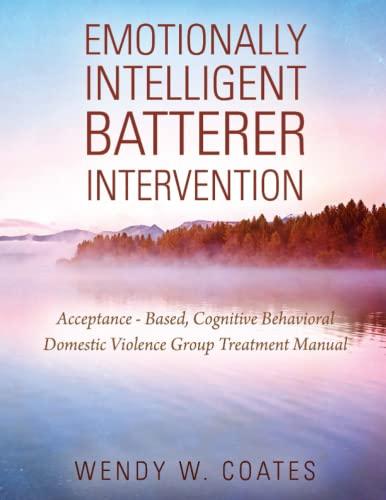 Emotionally Intelligent Batterer Intervention: Acceptance-Based, Cognitive Behavioral: Wendy W Coates