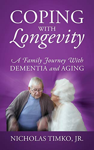 Coping With Longevity: A Family Journey With Dementia and Aging: Nicholas Timko Jr