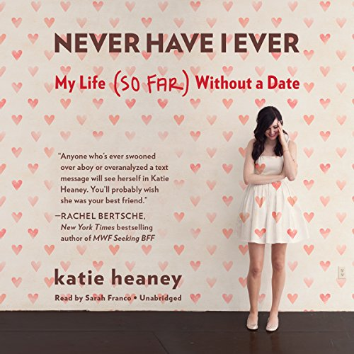 Never Have I Ever - My Life (So Far) without a Date: Katie Heaney