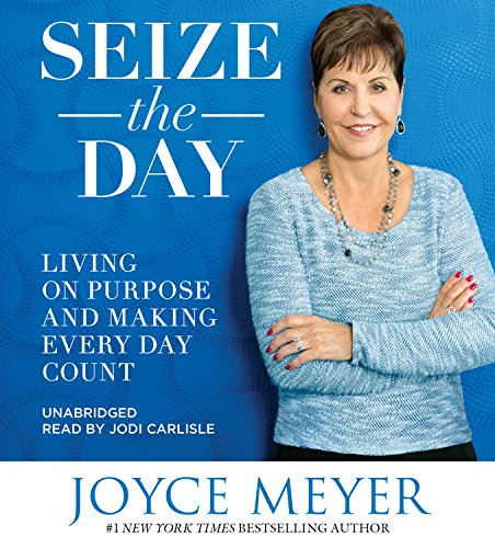 Seize the Day: Living on Purpose and Making Every Day Count: Joyce Meyer