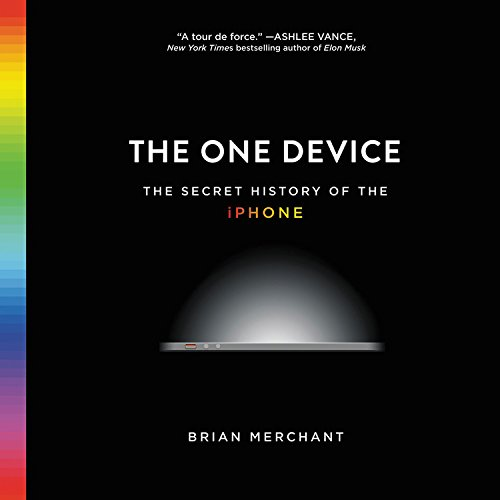 The One Device: The Secret History of the iPhone: Brian Merchant