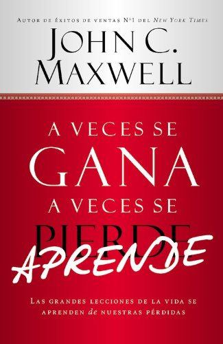 A Veces se Gana - A Veces Aprende: Las grandes lecciones de la vida se aprenden de nuestras perdidas (Spanish Edition) (1478951907) by John C. Maxwell