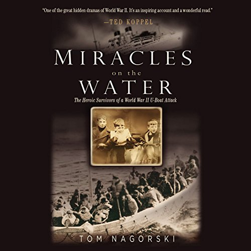 Miracles on the Water - The Heroic Survivors of a World War II U-Boat Attack: Tom Nagorski