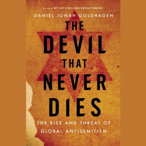 The Devil That Never Dies: The Rise and Threat of Global Anti-Semitism: Daniel Jonah Goldhagen
