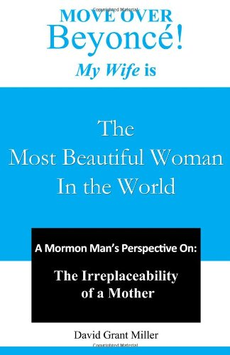 9781479106318: Move Over Beyonce! My Wife is The Most Beautiful Woman in the World: A Mormon Man's Perspective On: The Irreplaceability of a Mother