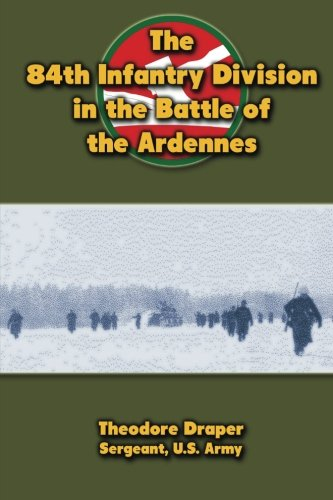 The 84th Infantry Division in the Battle of the Ardennes: Theodore Draper