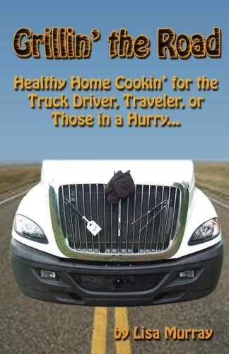 Grillin' the Road: Healthy Home Cookin? for the Truck Driver, Traveler, or Those in a Hurry... (1479107301) by Lisa Murray