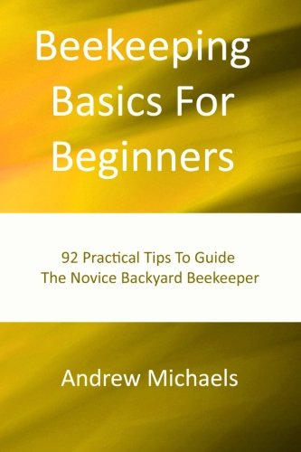 Beekeeping Basics For Beginners: 92 Practical Tips To Guide The Novice Backyard Beekeeper: Michaels...