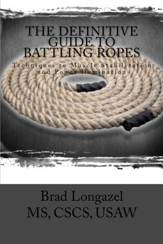 The Definitive Guide to Battling Ropes: Techniques to Muscle Stabilization and Power Domination: ...