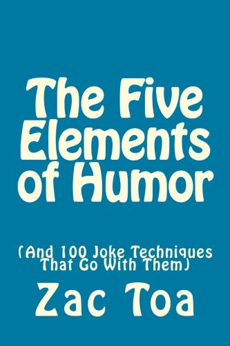 The Five Elements of Humor: (And 100 Joke Techniques That Go With Them): Toa, Zac