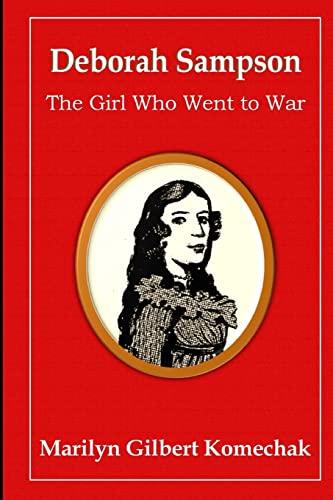 Deborah Sampson: The Girl Who Went to War: Marilyn Gilbert Komechak PhD