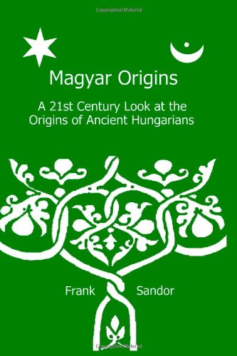 9781479141944: Magyar Origins: A 21st Century Look at the Origins of Ancient Hungarians
