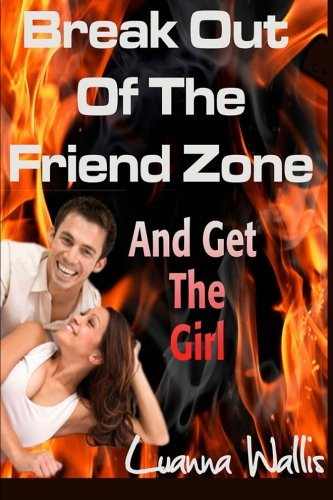 Break Out Of the Friend Zone: And Get The Girl (Volume 1): Luanna Wallis