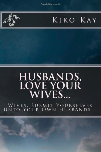 9781479152094: Husbands, Love Your Wives...: Wives, Submit Yourselves Unto Your Own Husbands...Getting To The Root of Major Issues Within A Christian Marriage! (Volume 1)