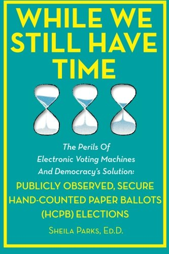 9781479156535: While We Still Have Time: The Perils Of Electronic Voting Machines And Democracy's Solution: Publicly Observed, Secure Hand-Counted Paper Ballots (HCPB) Elections