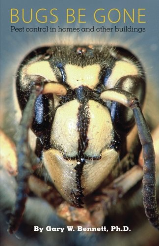 Bugs Be Gone: Pest control in homes and other buildings: Gary W. Bennett Ph.D.